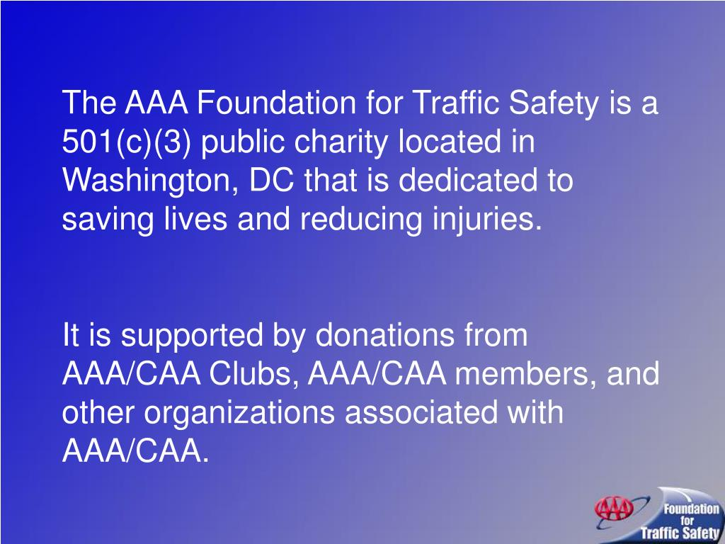 The AAA Foundation for Traffic Safety is a 501(c)(3) public charity located in Washington, DC that is dedicated to saving lives and reducing injuries.