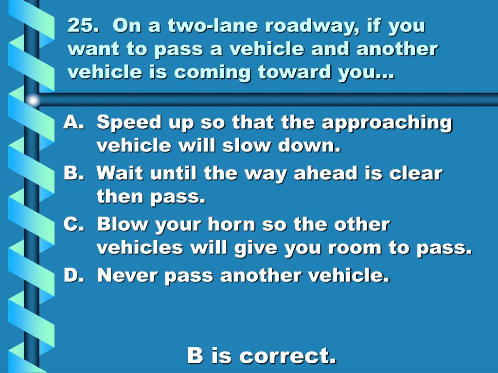 25.  On a two-lane roadway, if you want to pass a vehicle and another vehicle is coming toward you…