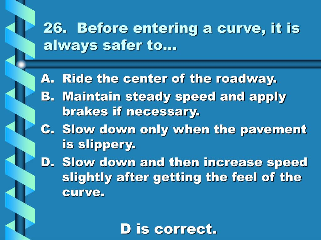 26.  Before entering a curve, it is always safer to…