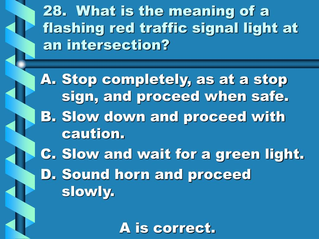 28.  What is the meaning of a flashing red traffic signal light at an intersection?