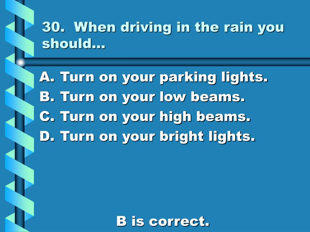 30.  When driving in the rain you should…