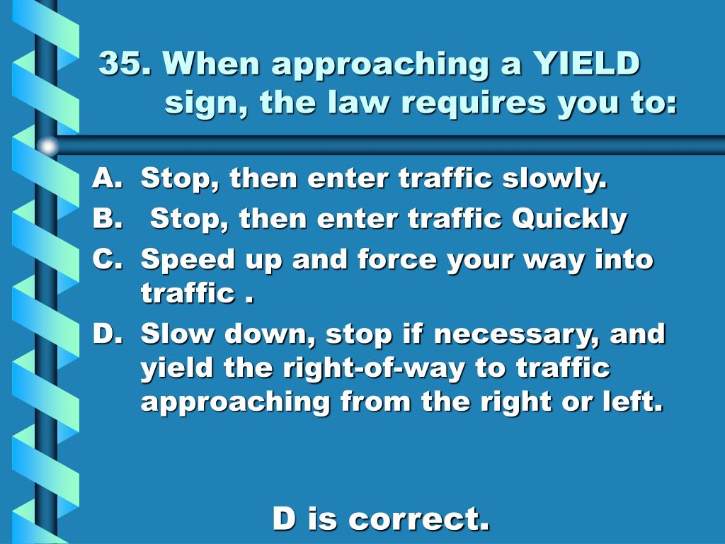 35. When approaching a YIELD sign, the law requires you to: