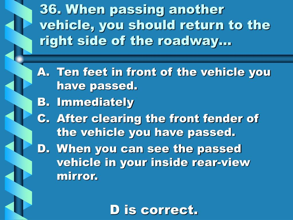36. When passing another vehicle, you should return to the right side of the roadway…