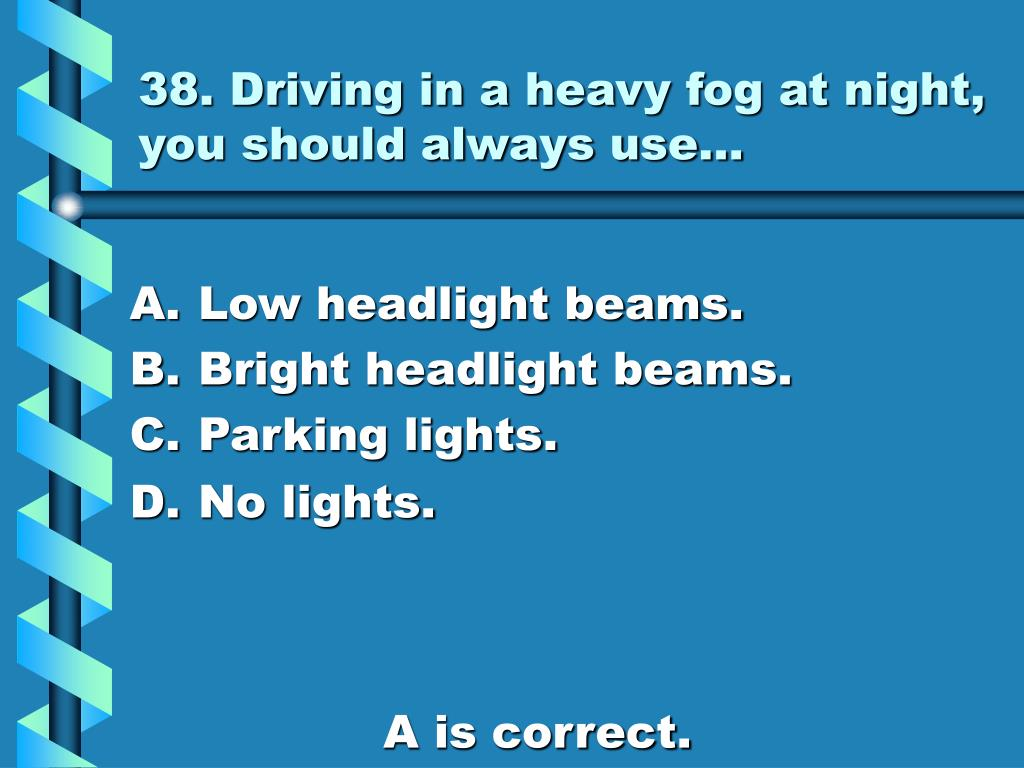 38. Driving in a heavy fog at night, you should always use…