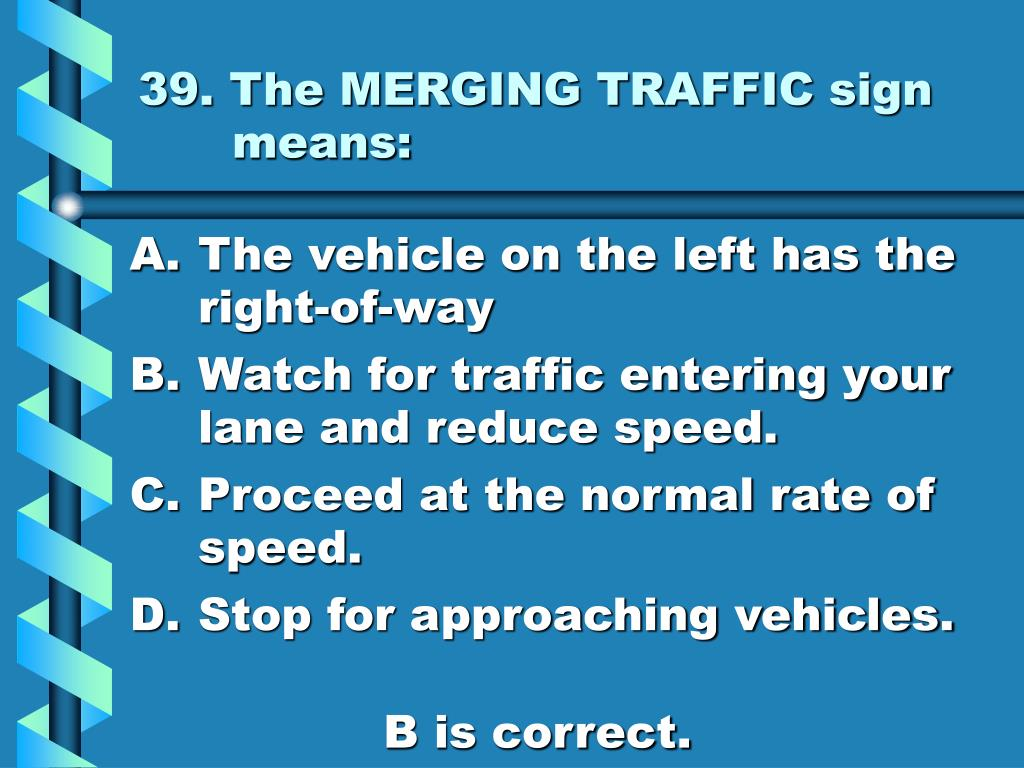 39. The MERGING TRAFFIC sign means:
