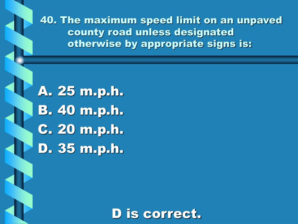 40. The maximum speed limit on an unpaved county road unless designated otherwise by appropriate signs is: