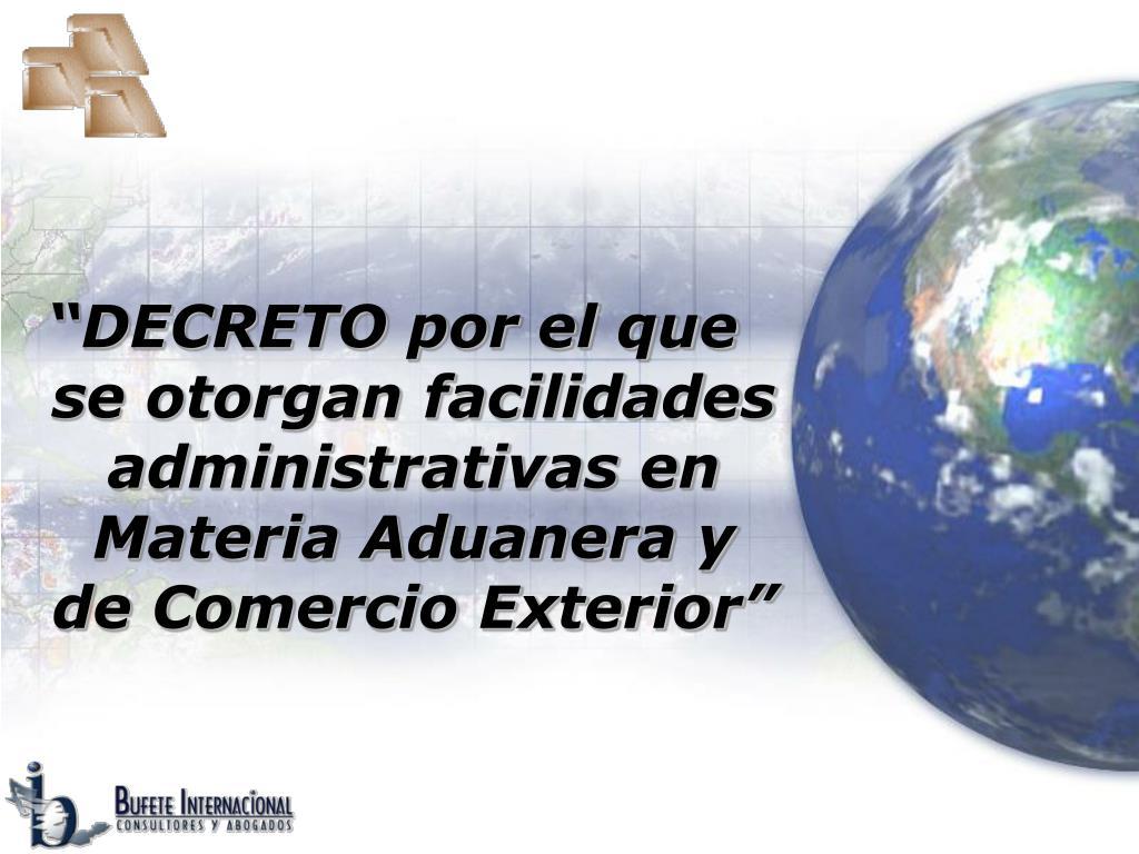 """""""DECRETO por el que se otorgan facilidades administrativas en Materia Aduanera y de Comercio Exterior"""""""