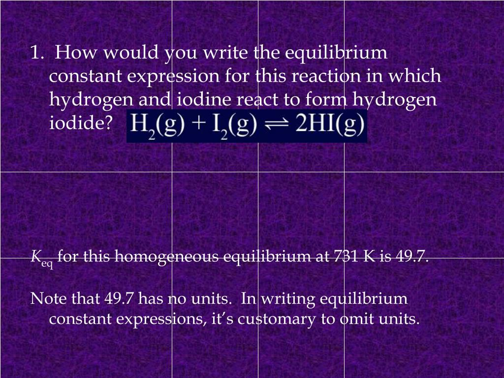 1.  How would you write the equilibrium constant expression for this reaction in which hydrogen and iodine react to form hydrogen iodide?