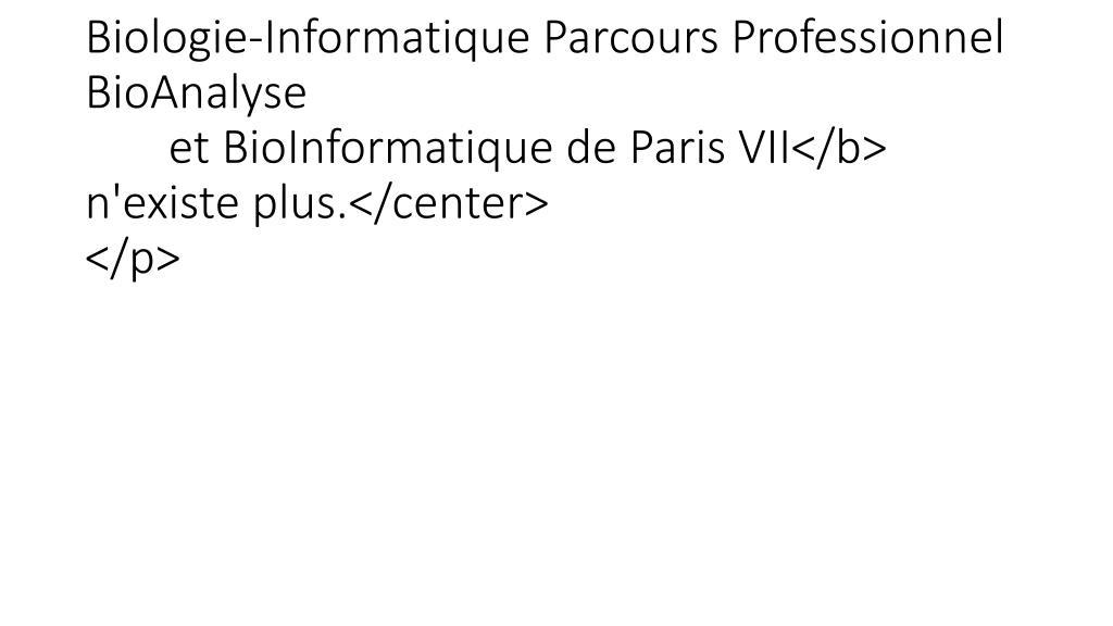 <p><center>Le site du <b>Master de Biologie-Informatique Parcours Professionnel BioAnalyse et BioInformatique de Paris VII</b> n'existe plus.</center></p>