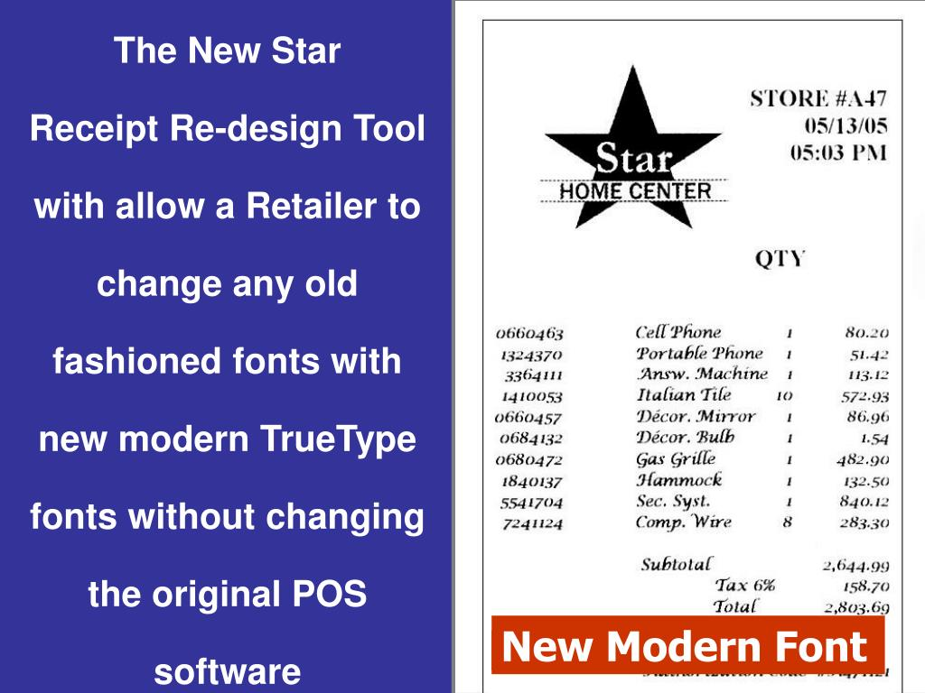 The New Star                 Receipt Re-design Tool with allow a Retailer to change any old fashioned fonts with  new modern TrueType fonts without changing the original POS software