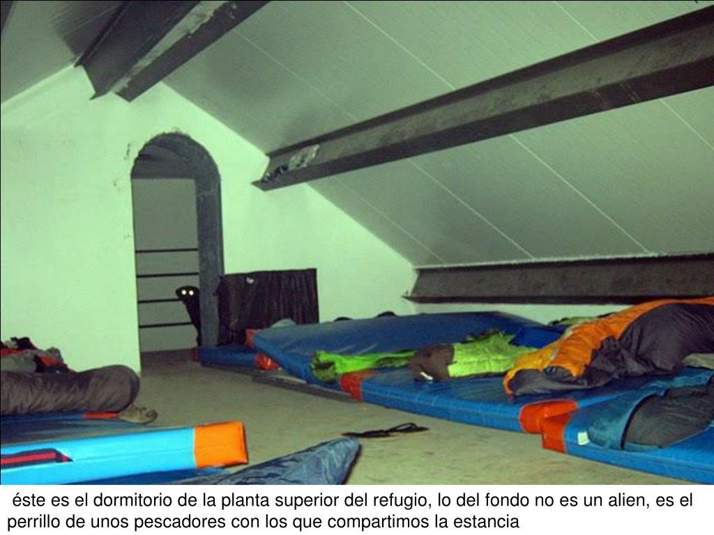 éste es el dormitorio de la planta superior del refugio, lo del fondo no es un alien, es el perrillo de unos pescadores con los que compartimos la estancia
