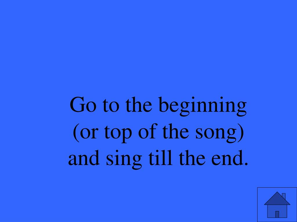 Go to the beginning (or top of the song) and sing till the end.