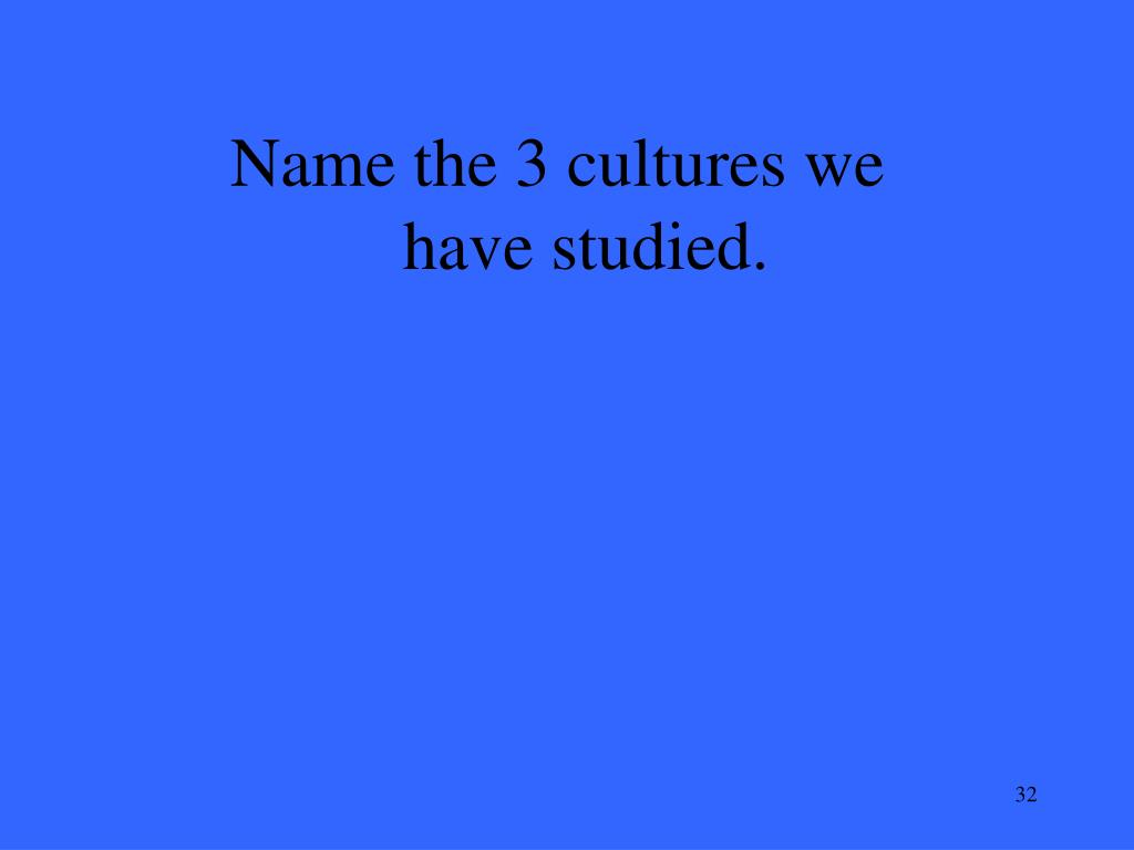 Name the 3 cultures we have studied.