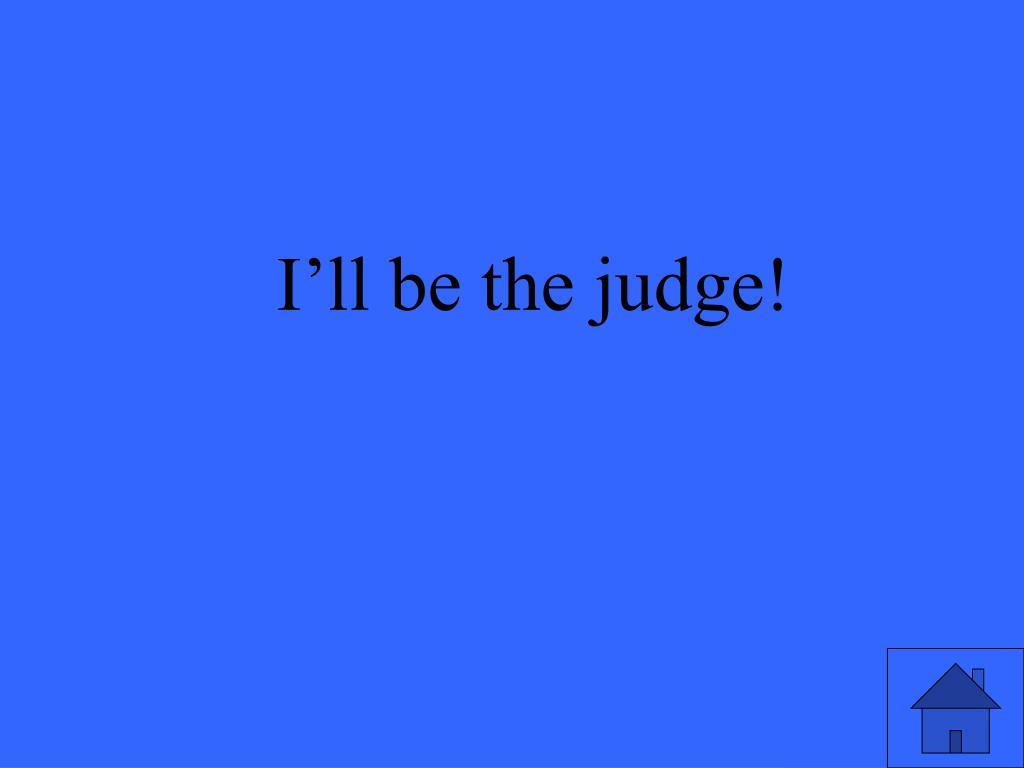 I'll be the judge!