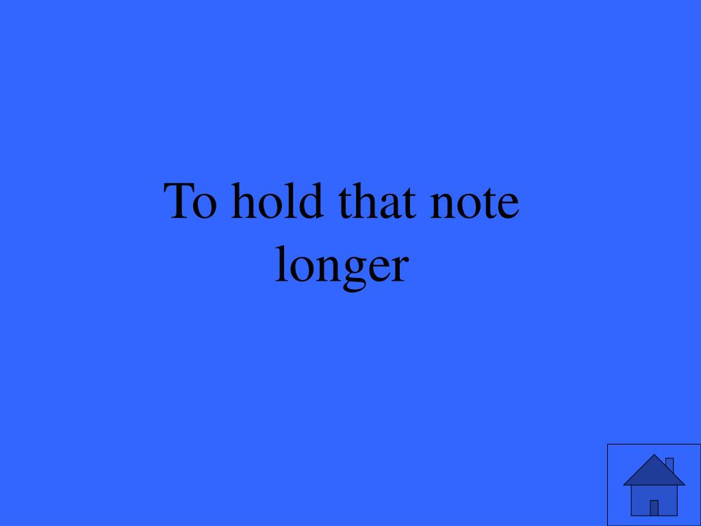 To hold that note longer