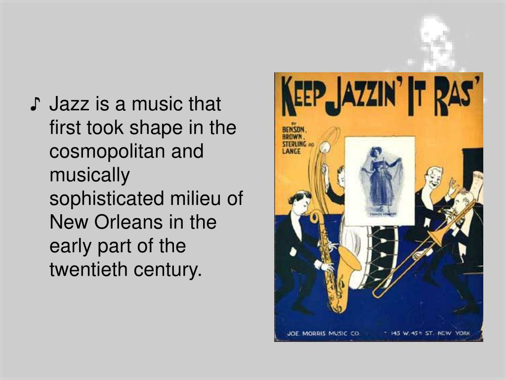 Jazz is a music that first took shape in the cosmopolitan and musically sophisticated milieu of New Orleans in the early part of the twentieth century.