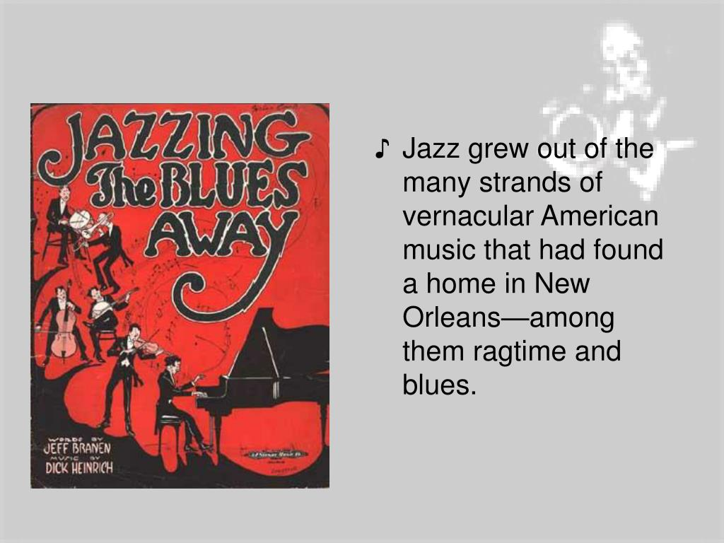 Jazz grew out of the many strands of vernacular American music that had found a home in New Orleans—among them ragtime and blues.