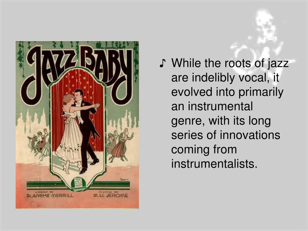 While the roots of jazz are indelibly vocal, it evolved into primarily an instrumental genre, with its long series of innovations coming from instrumentalists.