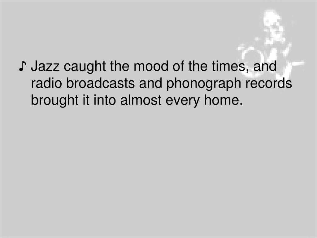 Jazz caught the mood of the times, and radio broadcasts and phonograph records brought it into almost every home.