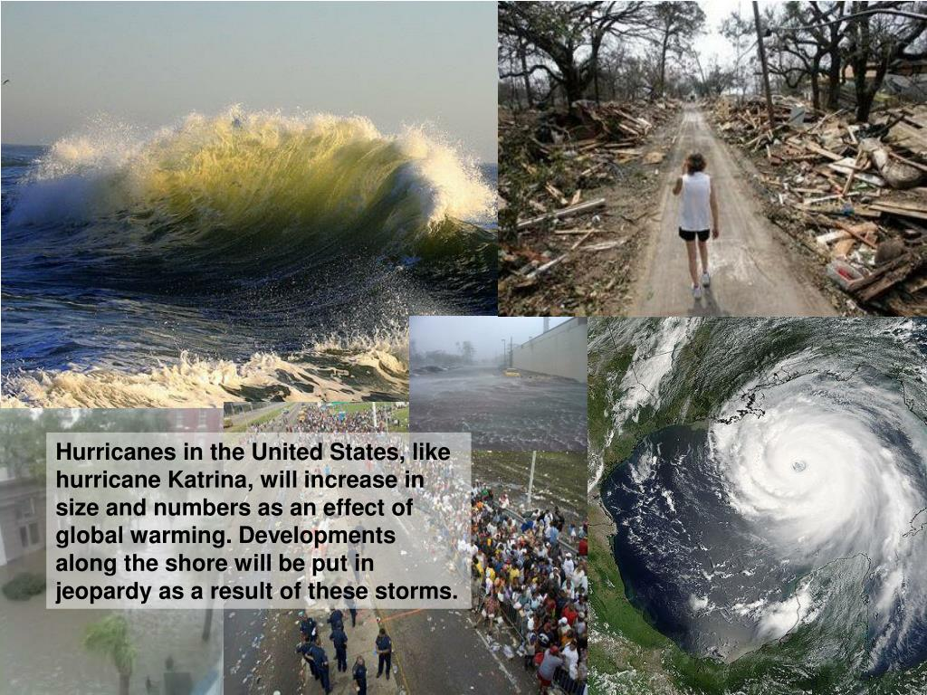 Hurricanes in the United States, like hurricane Katrina, will increase in size and numbers as an effect of global warming. Developments along the shore will be put in jeopardy as a result of these storms.