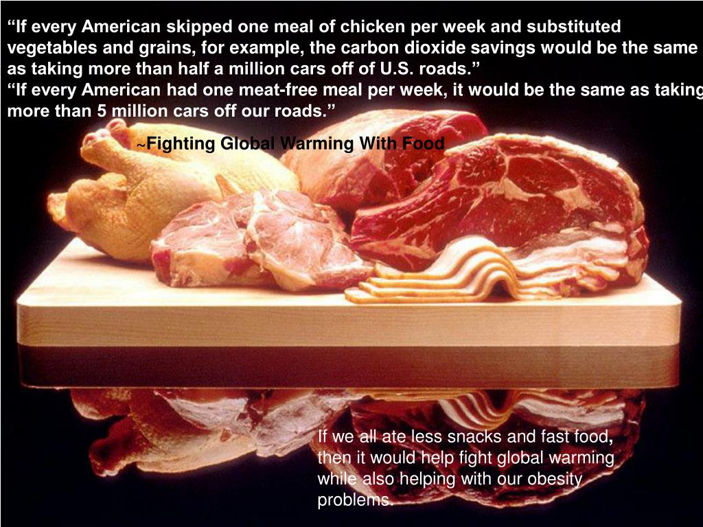 """""""If every American skipped one meal of chicken per week and substituted vegetables and grains, for example, the carbon dioxide savings would be the same as taking more than half a million cars off of U.S. roads."""""""