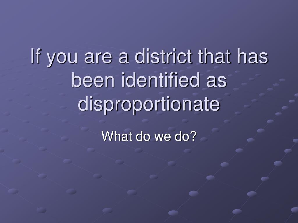 If you are a district that has been identified as disproportionate