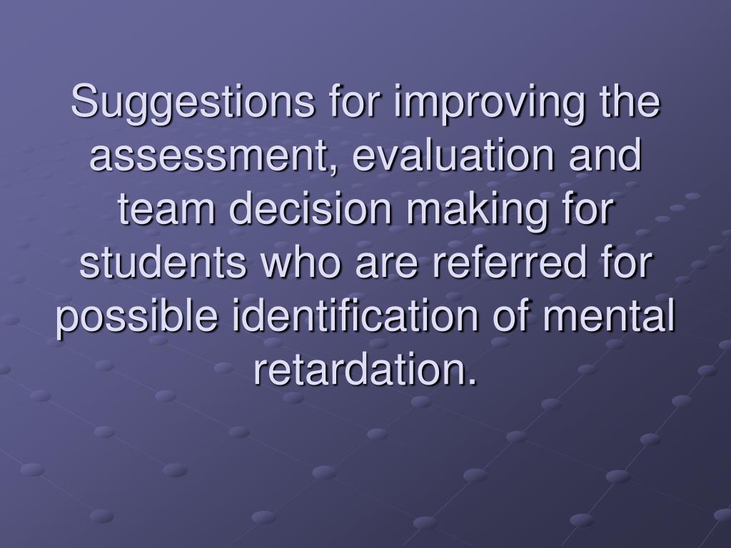 Suggestions for improving the assessment, evaluation and team decision making for students who are referred for possible identification of mental retardation.
