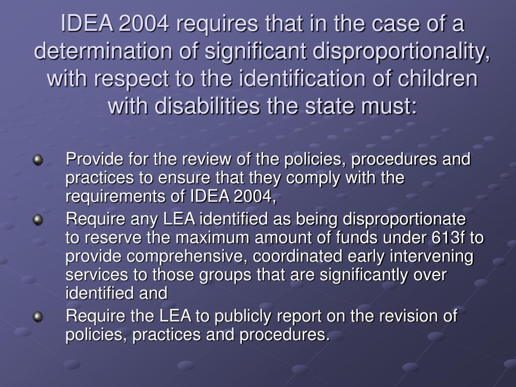 IDEA 2004 requires that in the case of a determination of significant disproportionality, with respect to the identification of children with disabilities the state must:
