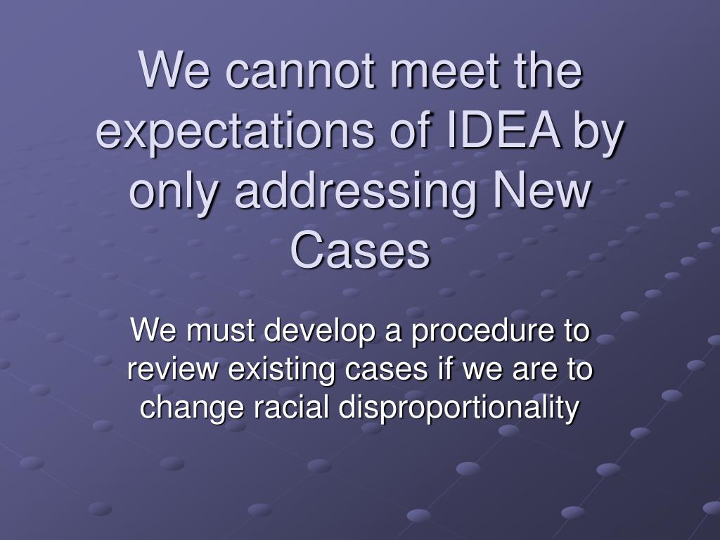 We cannot meet the expectations of IDEA by only addressing New Cases