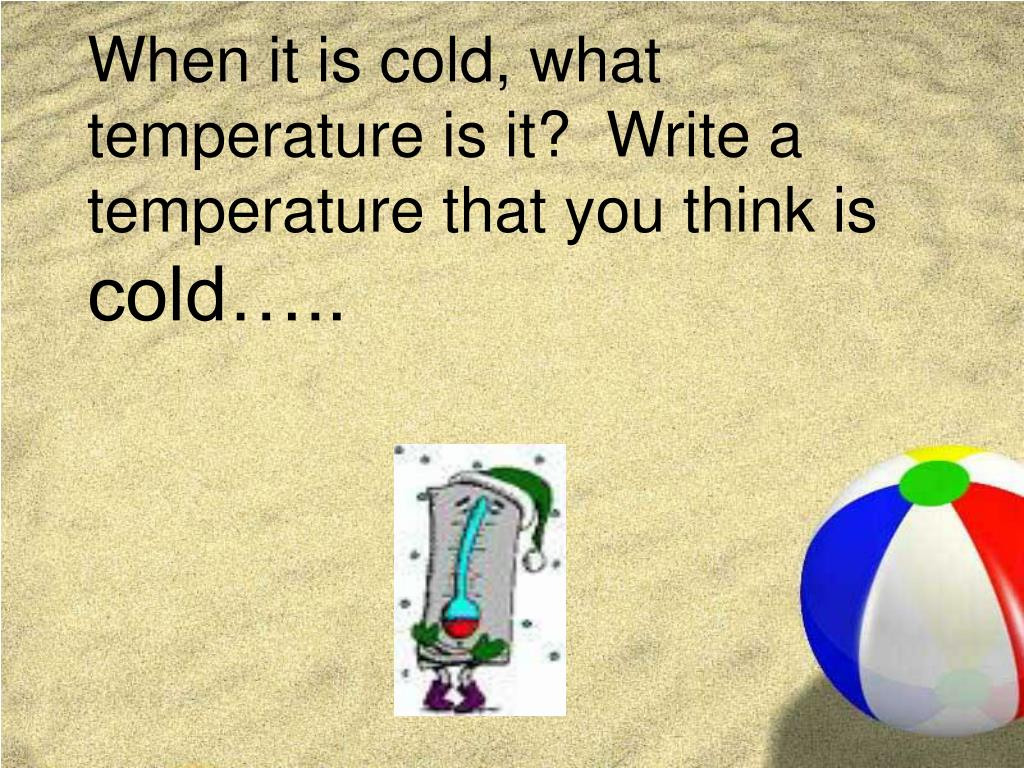 When it is cold, what temperature is it?  Write a temperature that you think is
