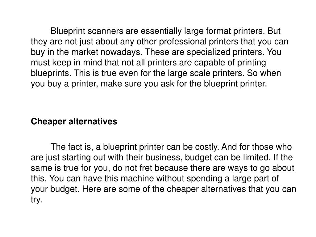 Blueprint scanners are essentially large format printers. But they are not just about any other professional printers that you can buy in the market nowadays. These are specialized printers. You must keep in mind that not all printers are capable of printing blueprints. This is true even for the large scale printers. So when you buy a printer, make sure you ask for the blueprint printer.