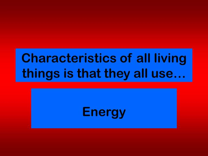 Characteristics of all living things is that they all use