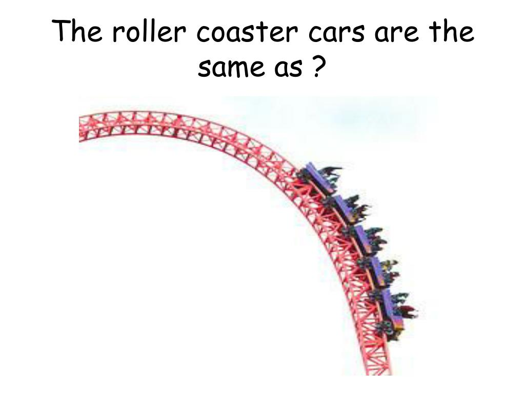 The roller coaster cars are the same as ?