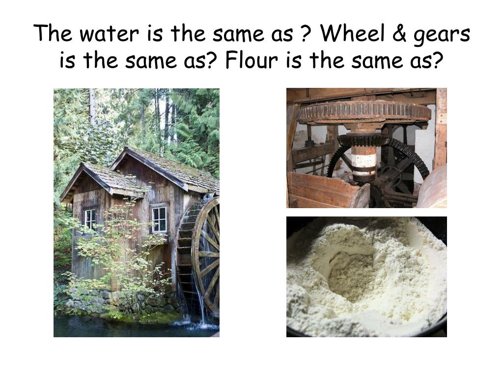 The water is the same as ? Wheel & gears is the same as? Flour is the same as?
