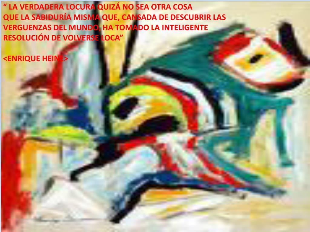 """"""" LA VERDADERA LOCURA QUIZÁ NO SEA OTRA COSA"""