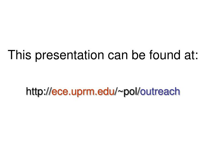 This presentation can be found at http ece uprm edu pol outreach
