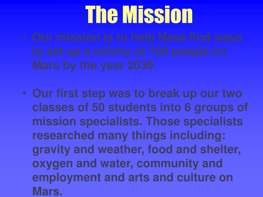 Our mission is to help Nasa find ways to set up a colony of 100 people on Mars by the year 2030.