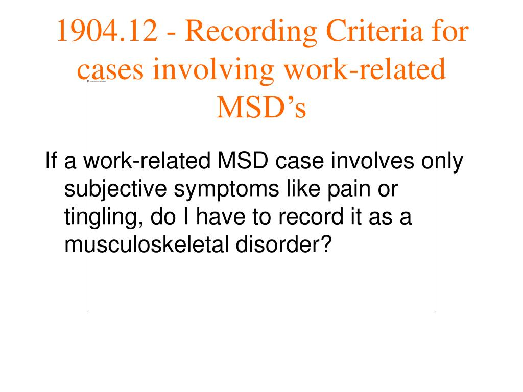 If a work-related MSD case involves only subjective symptoms like pain or tingling, do I have to record it as a musculoskeletal disorder?