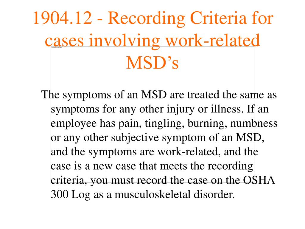 The symptoms of an MSD are treated the same as symptoms for any other injury or illness. If an employee has pain, tingling, burning, numbness or any other subjective symptom of an MSD, and the symptoms are work-related, and the case is a new case that meets the recording criteria, you must record the case on the OSHA 300 Log as a musculoskeletal disorder.