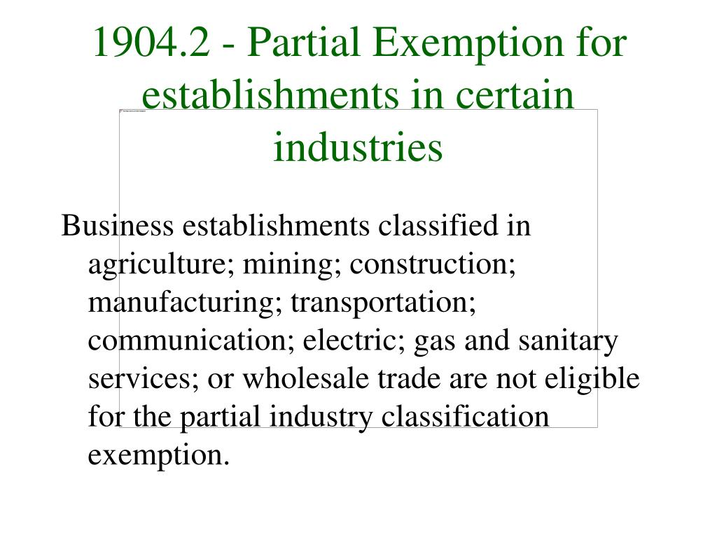 Business establishments classified in agriculture; mining; construction; manufacturing; transportation; communication; electric; gas and sanitary services; or wholesale trade are not eligible for the partial industry classification exemption.