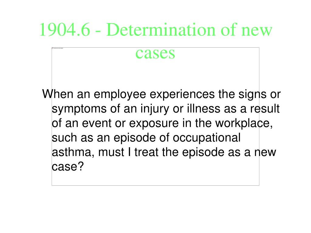When an employee experiences the signs or symptoms of an injury or illness as a result of an event or exposure in the workplace, such as an episode of occupational asthma, must I treat the episode as a new case?