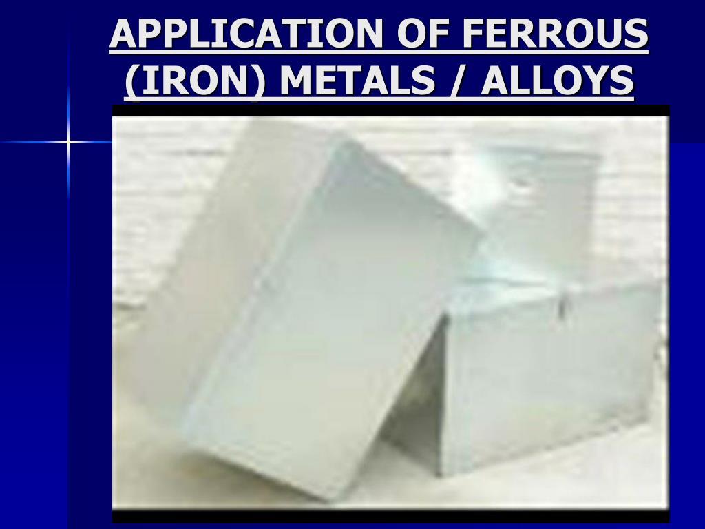 APPLICATION OF FERROUS  (IRON) METALS / ALLOYS
