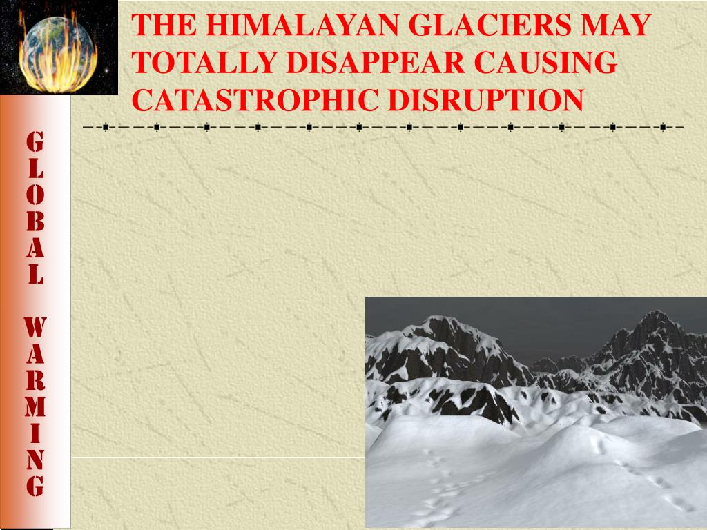 THE HIMALAYAN GLACIERS MAY TOTALLY DISAPPEAR CAUSING CATASTROPHIC DISRUPTION