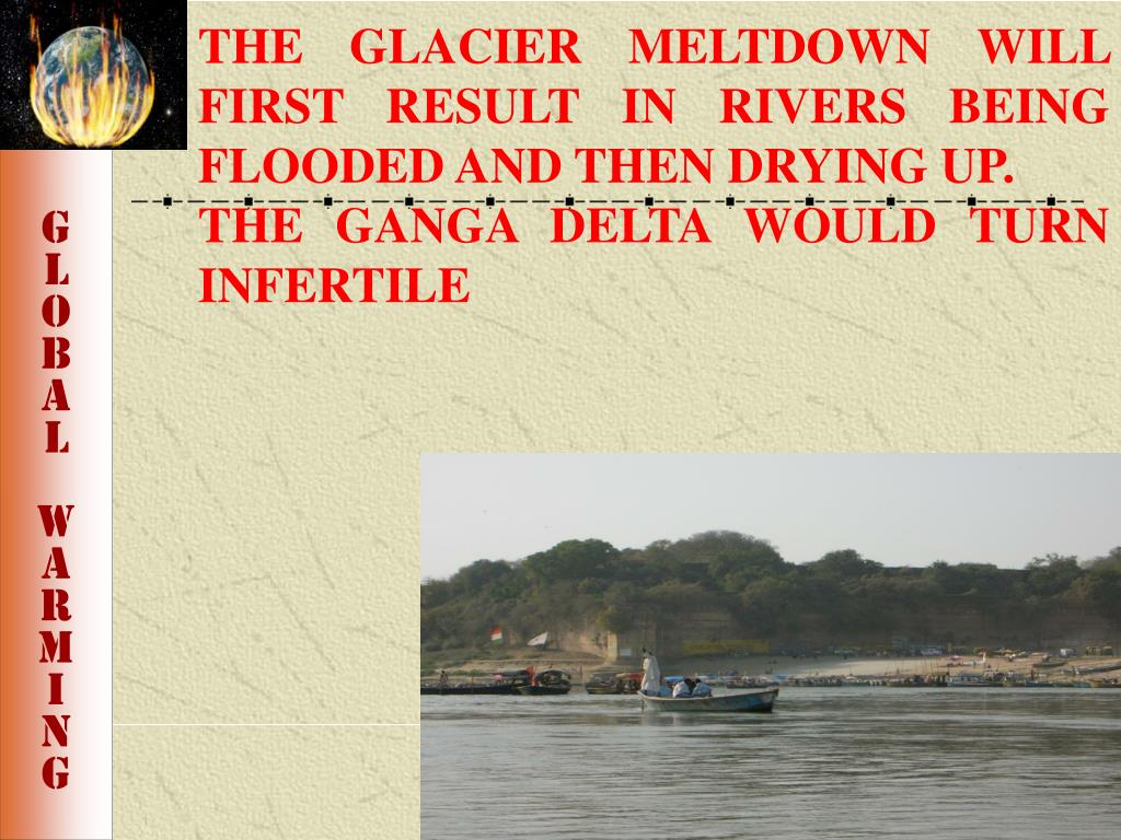 THE GLACIER MELTDOWN WILL FIRST RESULT IN RIVERS BEING FLOODED AND THEN DRYING UP.