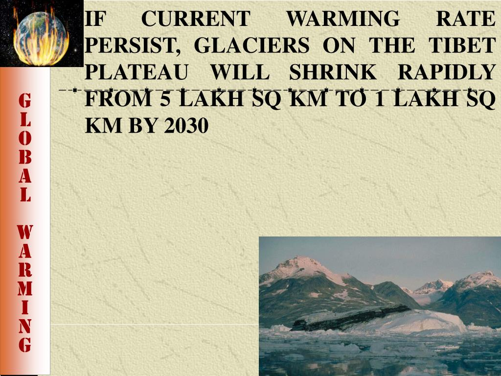 IF CURRENT WARMING RATE PERSIST, GLACIERS ON THE TIBET PLATEAU WILL SHRINK RAPIDLY FROM 5 LAKH SQ KM TO 1 LAKH SQ KM BY 2030
