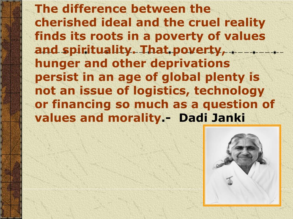 The difference between the cherished ideal and the cruel reality finds its roots in a poverty of values and spirituality. That poverty, hunger and other deprivations persist in an age of global plenty is not an issue of logistics, technology or financing so much as a question of values and morality