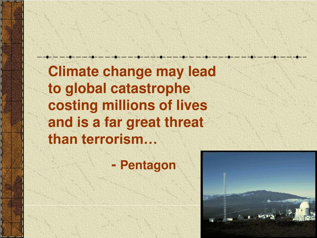 Climate change may lead to global catastrophe costing millions of lives and is a far great threat than terrorism…