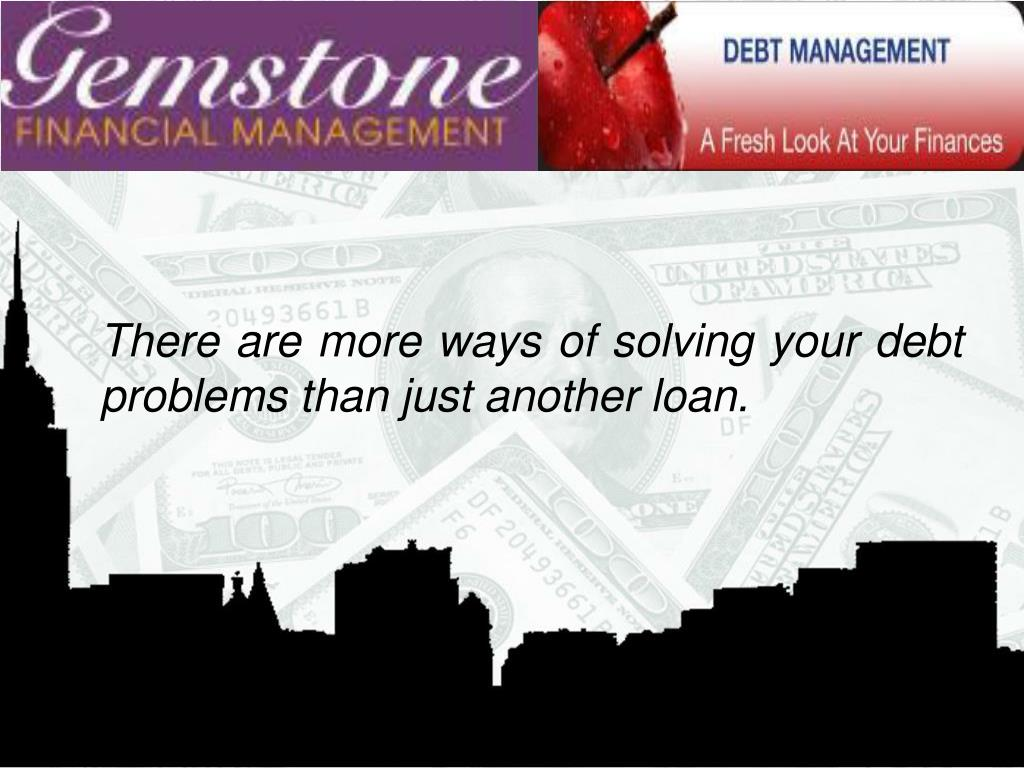 There are more ways of solving your debt problems than just another loan.
