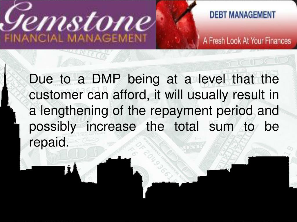 Due to a DMP being at a level that the customer can afford, it will usually result in a lengthening of the repayment period and possibly increase the total sum to be repaid.