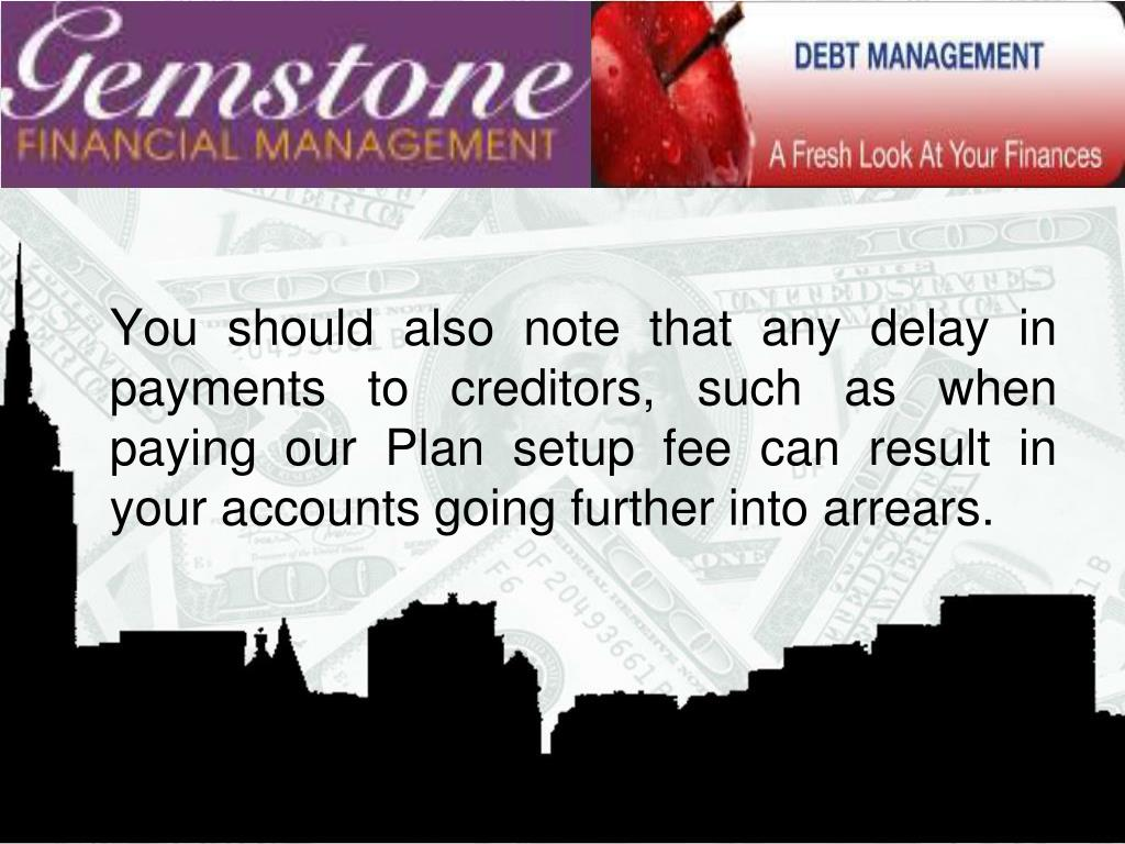 You should also note that any delay in payments to creditors, such as when paying our Plan setup fee can result in your accounts going further into arrears.